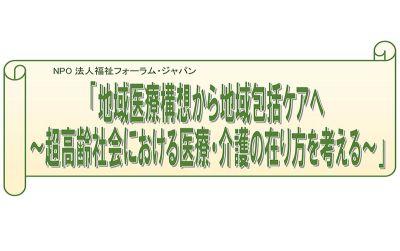 5/20(土) 福祉フォーラム・ジャパン講演会「地域医療構想から地域包括ケアへ」のお知らせ